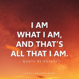 I am what I am, and that's all that I am.
