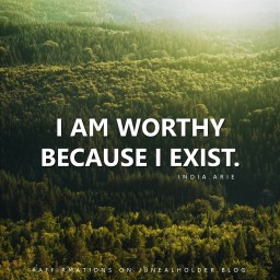 """I am worthy, and I'm significant, and I matter, because I exist. Not because of my accomplishments, but because I exist. And I'm deemed no less worthy by anything I've done or anything that has been done to me."" - India.Arie"