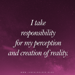 Responsible I am, for I am a creator. A world within many, connected to all. Responsible I am, for I am a magnet. Attracting and creating, vibrating and manifesting. Responsible I am, for the world doesn't happen to me. I have my fair share in influencing it. Responsible I am, for empowerment doesn't happen by victimization, but by ownership. Responsible I am, for mastery begins with responsibility. It is true that I cannot control everything happening around me. It is true that I don't always have authority. Despite everything, I choose to be responsible. Despite everything, I choose to stand in power. Subjecting myself to events is not an option anymore, for I decide how I perceive the world and what I create. I stand in power by taking ownership. Responsible I am for my perceptions. Responsible I am for my creations. Responsible I am for my thoughts. Responsible I am for my vibrations.
